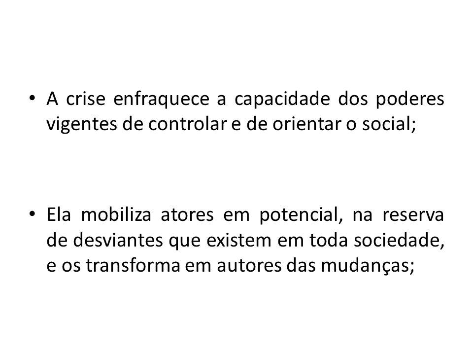 A crise enfraquece a capacidade dos poderes vigentes de controlar e de orientar o social; Ela mobiliza atores em potencial, na reserva de desviantes q