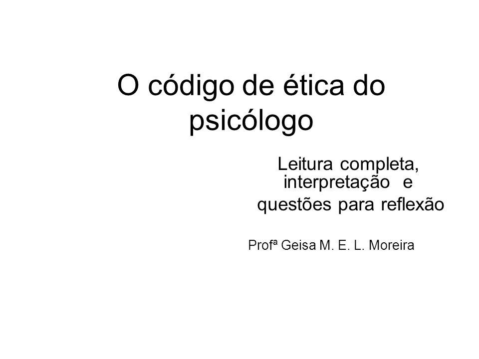 O código de ética do psicólogo Leitura completa, interpretação e questões para reflexão Profª Geisa M. E. L. Moreira
