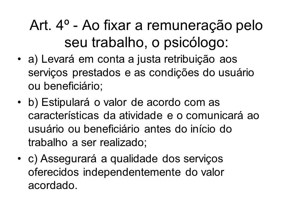 Art. 4º - Ao fixar a remuneração pelo seu trabalho, o psicólogo: a) Levará em conta a justa retribuição aos serviços prestados e as condições do usuár