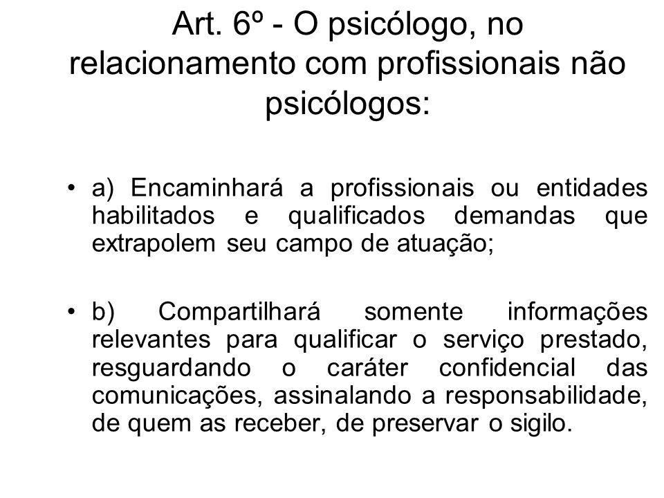 Art. 6º - O psicólogo, no relacionamento com profissionais não psicólogos: a) Encaminhará a profissionais ou entidades habilitados e qualificados dema
