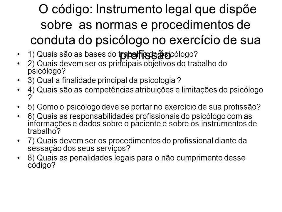 O código: Instrumento legal que dispõe sobre as normas e procedimentos de conduta do psicólogo no exercício de sua profissão 1) Quais são as bases do