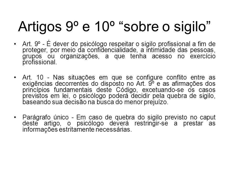 Artigos 9º e 10º sobre o sigilo Art. 9º - É dever do psicólogo respeitar o sigilo profissional a fim de proteger, por meio da confidencialidade, a int