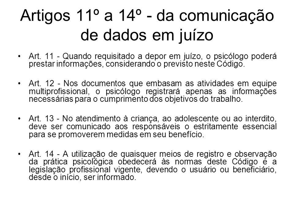 Artigos 11º a 14º - da comunicação de dados em juízo Art. 11 - Quando requisitado a depor em juízo, o psicólogo poderá prestar informações, consideran