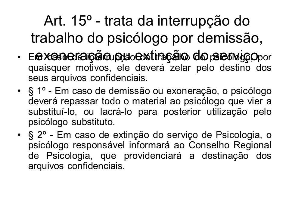 Art. 15º - trata da interrupção do trabalho do psicólogo por demissão, exoneração ou extinção do serviço Em caso de interrupção do trabalho do psicólo