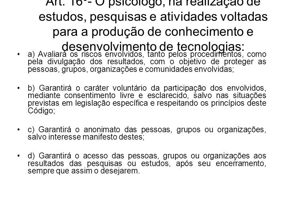 Art. 16º- O psicólogo, na realização de estudos, pesquisas e atividades voltadas para a produção de conhecimento e desenvolvimento de tecnologias: a)