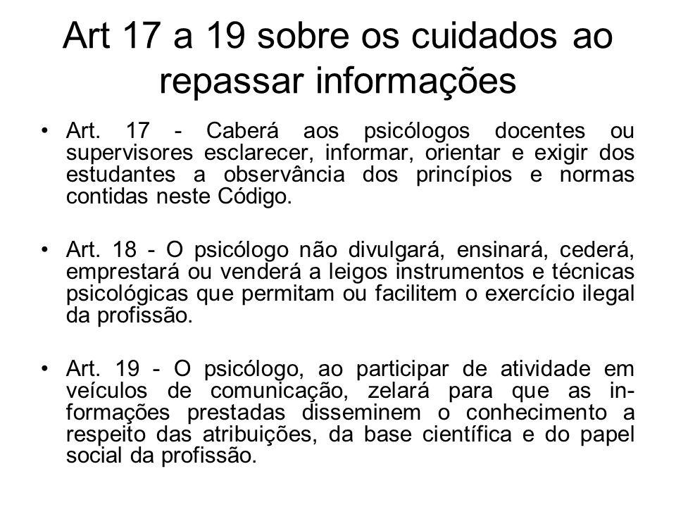 Art 17 a 19 sobre os cuidados ao repassar informações Art. 17 - Caberá aos psicólogos docentes ou supervisores esclarecer, informar, orientar e exigir