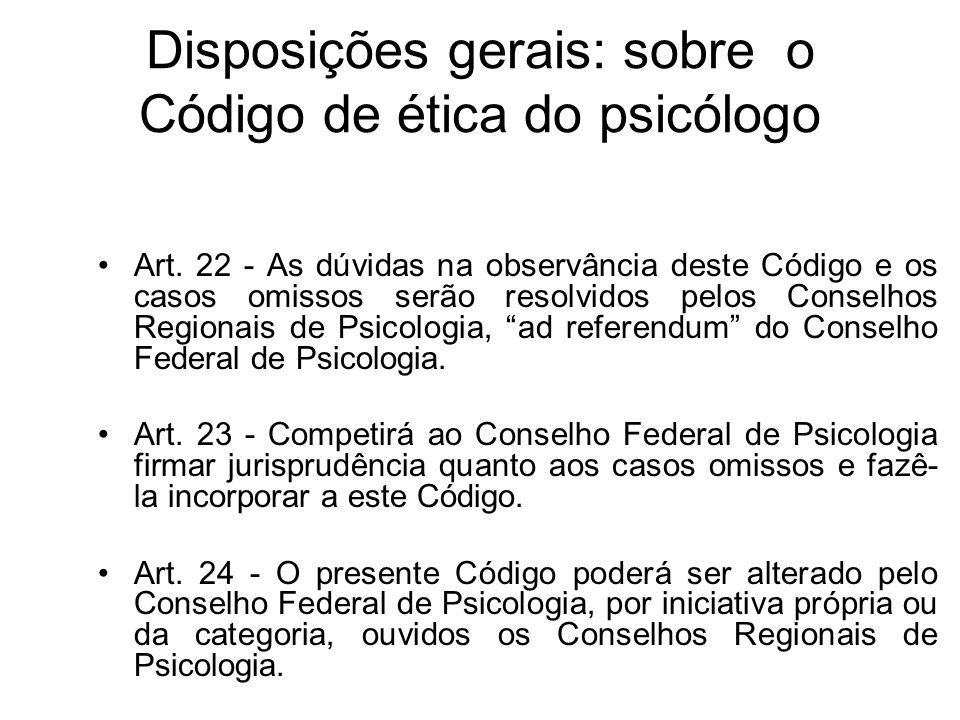 Disposições gerais: sobre o Código de ética do psicólogo Art. 22 - As dúvidas na observância deste Código e os casos omissos serão resolvidos pelos Co