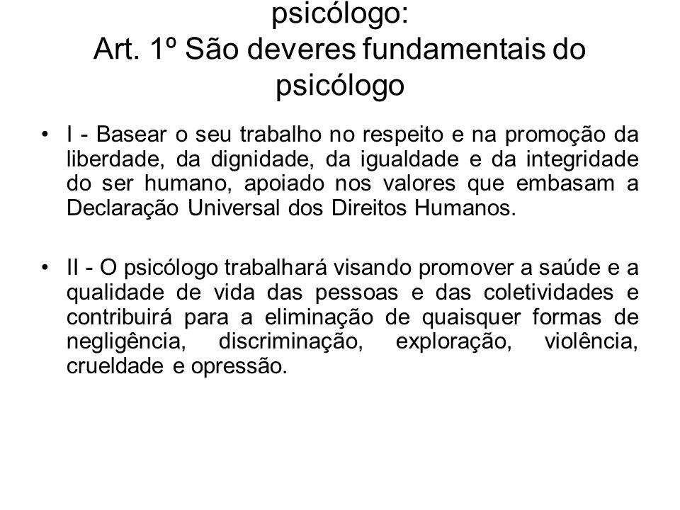 Princípios fundamentais do trabalho do psicólogo: Art. 1º São deveres fundamentais do psicólogo I - Basear o seu trabalho no respeito e na promoção da