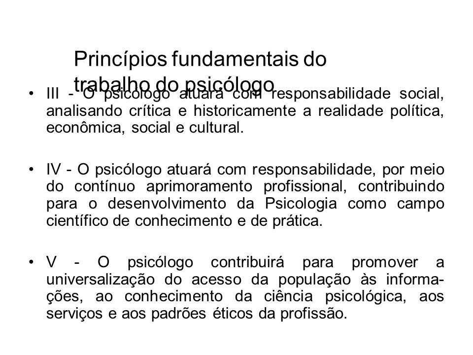 III - O psicólogo atuará com responsabilidade social, analisando crítica e historicamente a realidade política, econômica, social e cultural. IV - O p