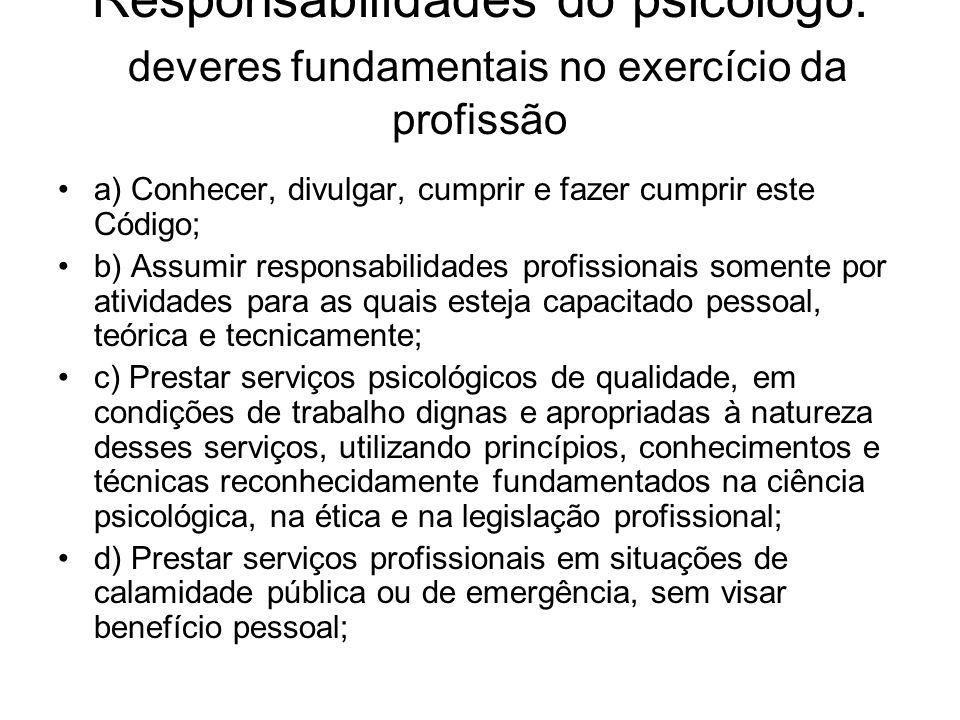 Responsabilidades do psicólogo: deveres fundamentais no exercício da profissão a) Conhecer, divulgar, cumprir e fazer cumprir este Código; b) Assumir