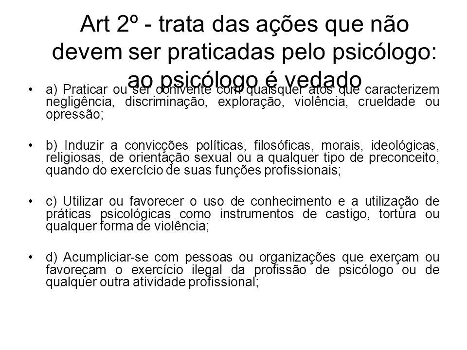 Art 2º - trata das ações que não devem ser praticadas pelo psicólogo: ao psicólogo é vedado a) Praticar ou ser conivente com quaisquer atos que caract