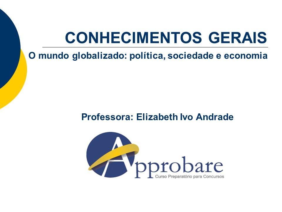 Professora: Elizabeth Ivo Andrade CONHECIMENTOS GERAIS O mundo globalizado: política, sociedade e economia