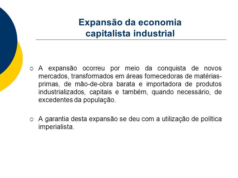 Expansão da economia capitalista industrial A expansão ocorreu por meio da conquista de novos mercados, transformados em áreas fornecedoras de matéria