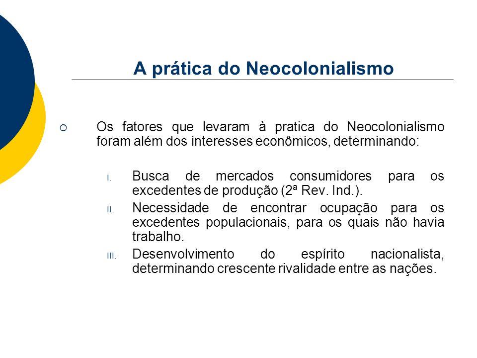A prática do Neocolonialismo Os fatores que levaram à pratica do Neocolonialismo foram além dos interesses econômicos, determinando: I. Busca de merca