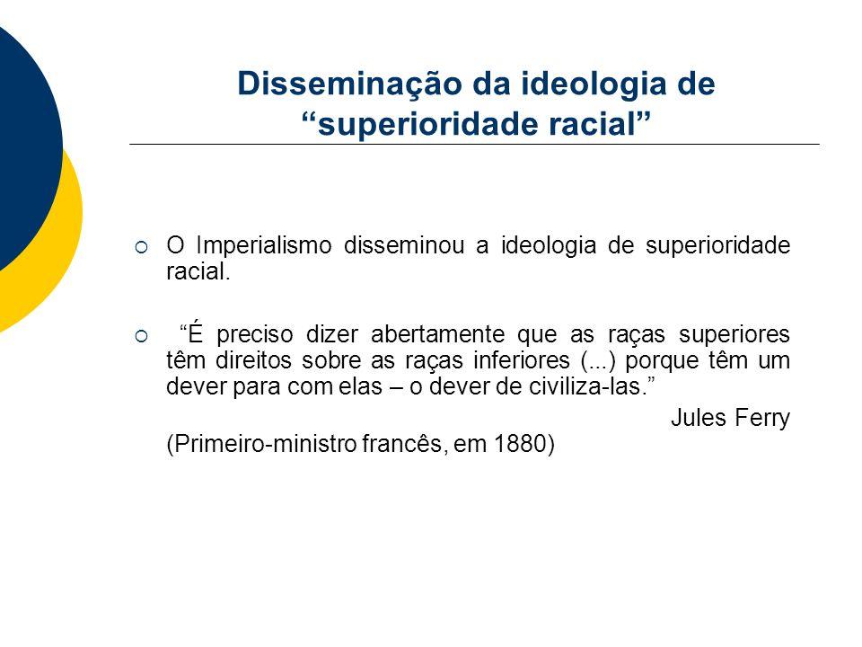 Disseminação da ideologia de superioridade racial O Imperialismo disseminou a ideologia de superioridade racial. É preciso dizer abertamente que as ra