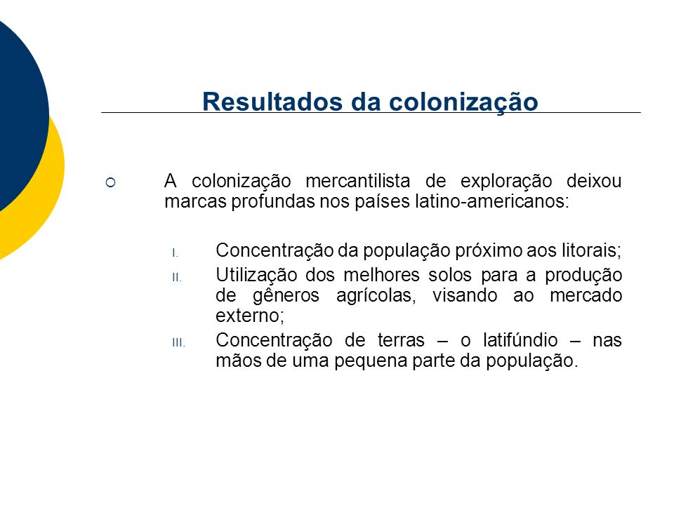 Resultados da colonização A colonização mercantilista de exploração deixou marcas profundas nos países latino-americanos: I. Concentração da população