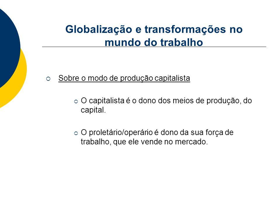 Globalização e transformações no mundo do trabalho Sobre o modo de produção capitalista O capitalista é o dono dos meios de produção, do capital. O pr