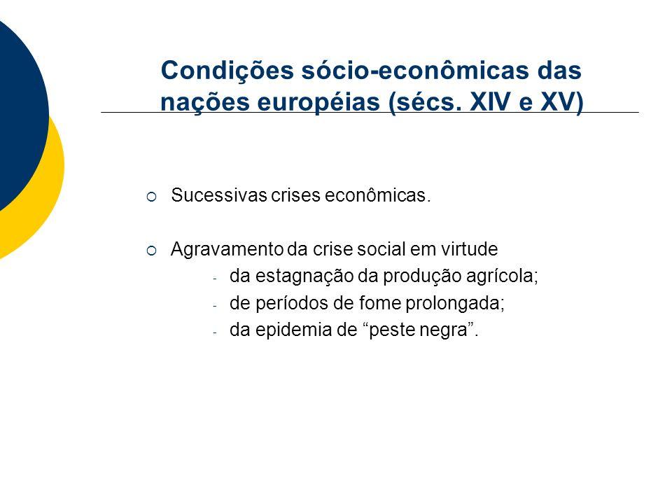 Condições sócio-econômicas das nações européias (sécs. XIV e XV) Sucessivas crises econômicas. Agravamento da crise social em virtude - da estagnação