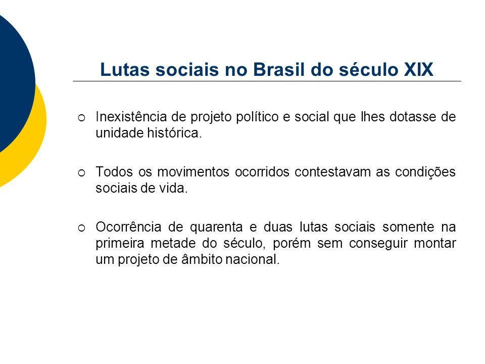 Lutas sociais no Brasil do século XIX Inexistência de projeto político e social que lhes dotasse de unidade histórica. Todos os movimentos ocorridos c