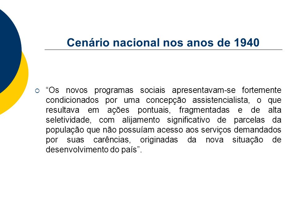 Cenário nacional nos anos de 1940 Os novos programas sociais apresentavam-se fortemente condicionados por uma concepção assistencialista, o que result