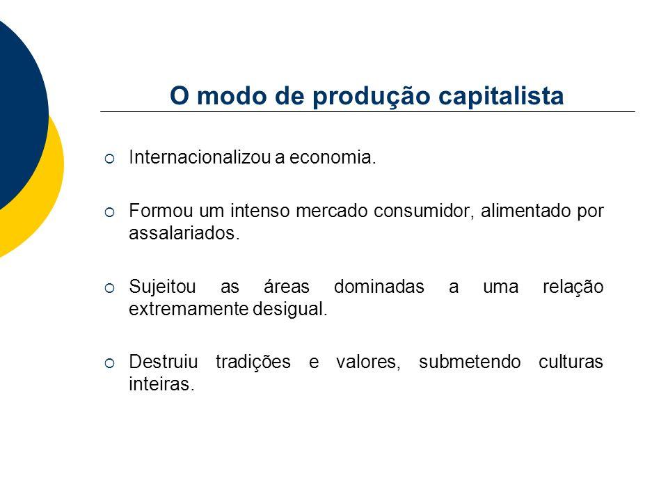 O modo de produção capitalista Internacionalizou a economia. Formou um intenso mercado consumidor, alimentado por assalariados. Sujeitou as áreas domi