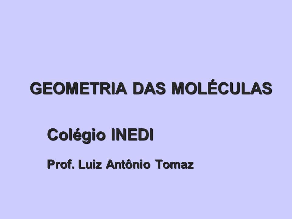 GEOMETRIA DAS MOLÉCULAS Colégio INEDI Prof. Luiz Antônio Tomaz