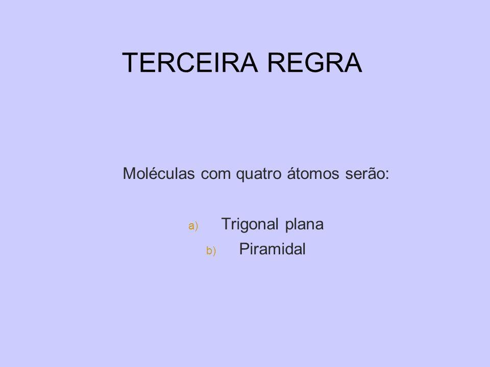 TERCEIRA REGRA Moléculas com quatro átomos serão: a) Trigonal plana b) Piramidal