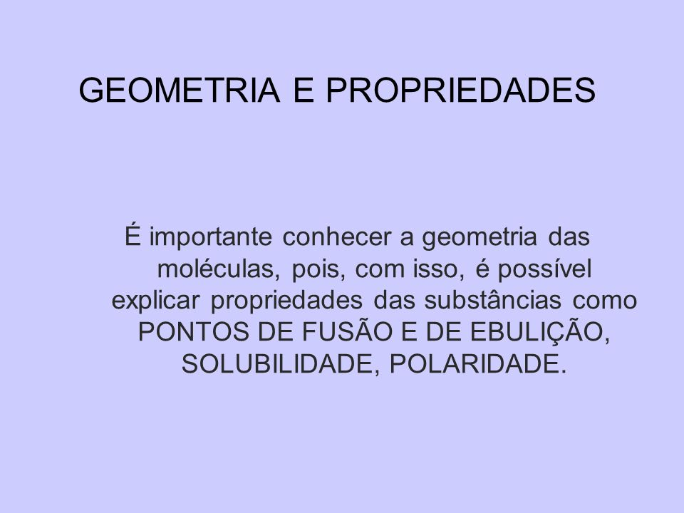 GEOMETRIA E PROPRIEDADES É importante conhecer a geometria das moléculas, pois, com isso, é possível explicar propriedades das substâncias como PONTOS