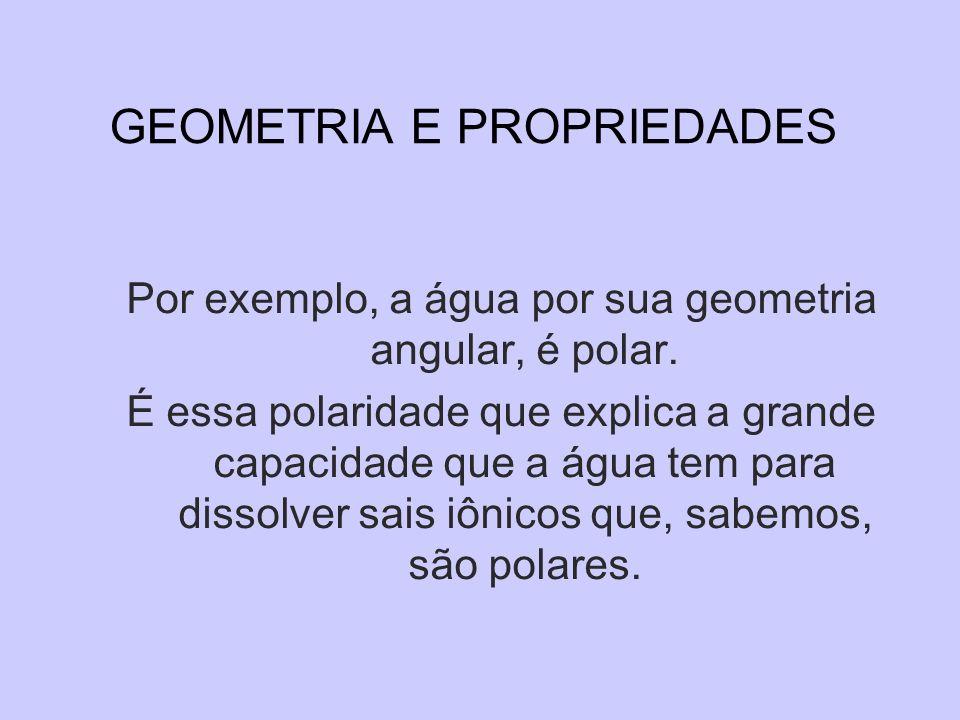 GEOMETRIA E PROPRIEDADES Por exemplo, a água por sua geometria angular, é polar. É essa polaridade que explica a grande capacidade que a água tem para