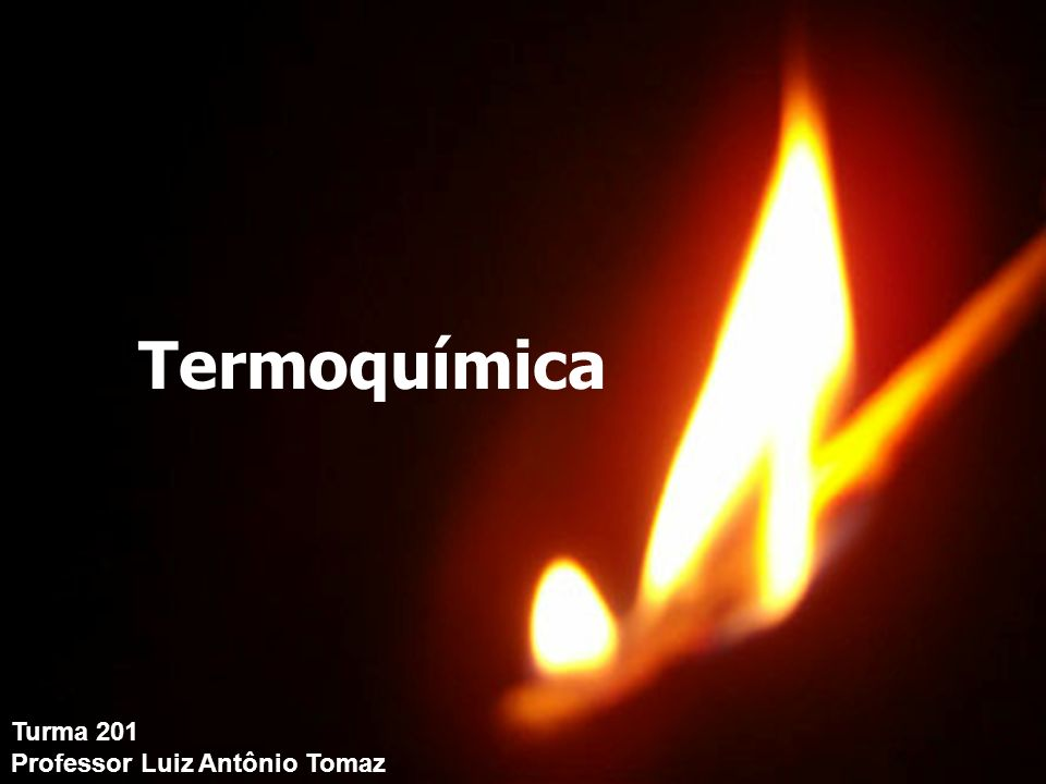 Turma 201 Professor Luiz Antônio Tomaz Termoquímica