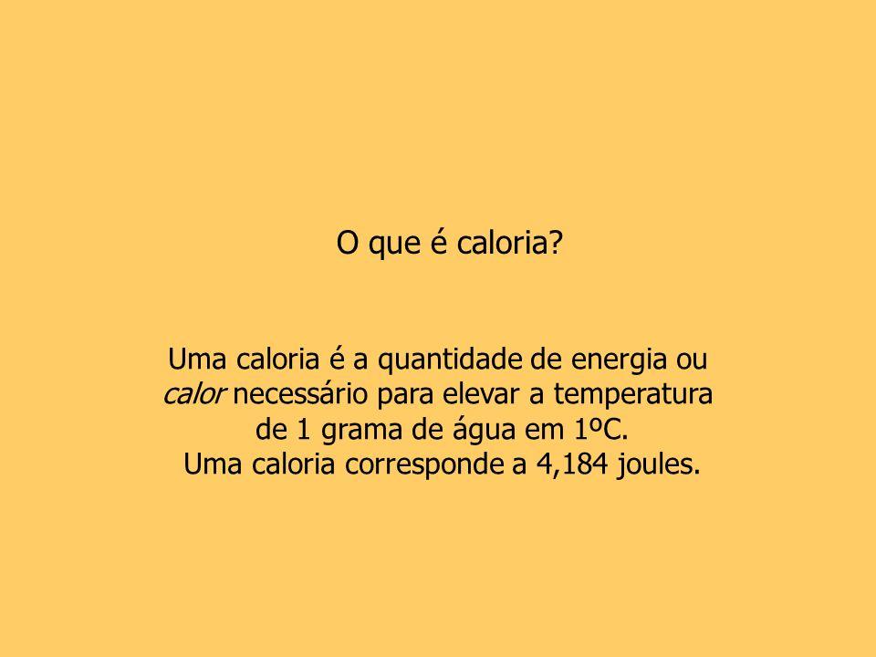 O que é caloria? Uma caloria é a quantidade de energia ou calor necessário para elevar a temperatura de 1 grama de água em 1ºC. Uma caloria correspond