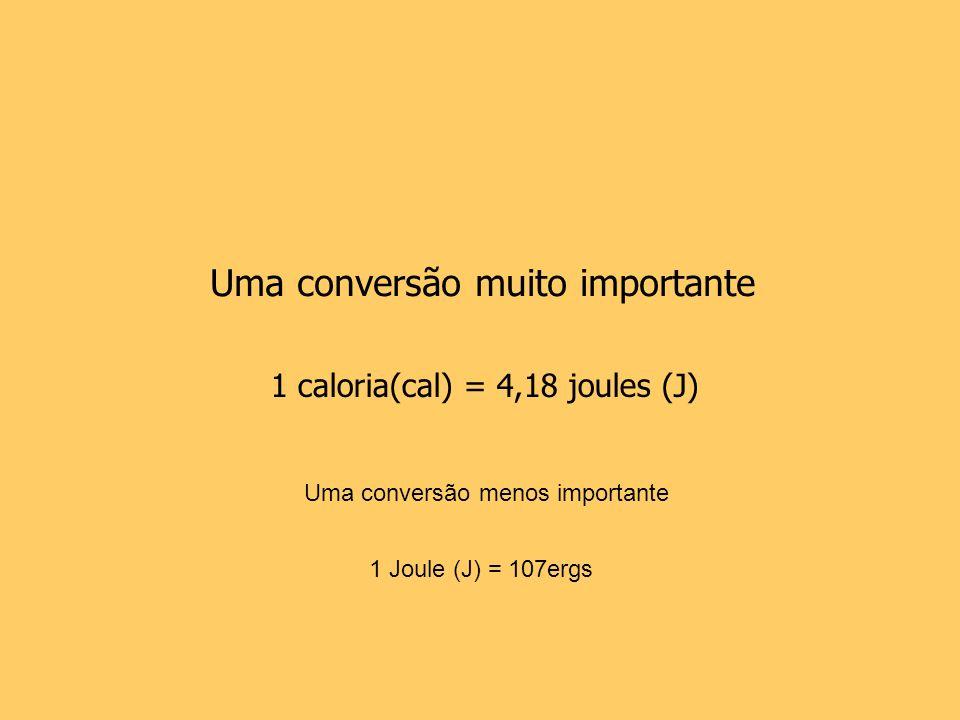 1 caloria(cal) = 4,18 joules (J) Uma conversão muito importante 1 Joule (J) = 107ergs Uma conversão menos importante