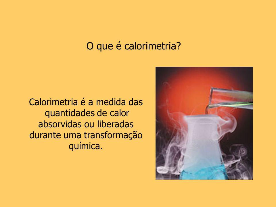 Calorimetria é a medida das quantidades de calor absorvidas ou liberadas durante uma transformação química. O que é calorimetria?