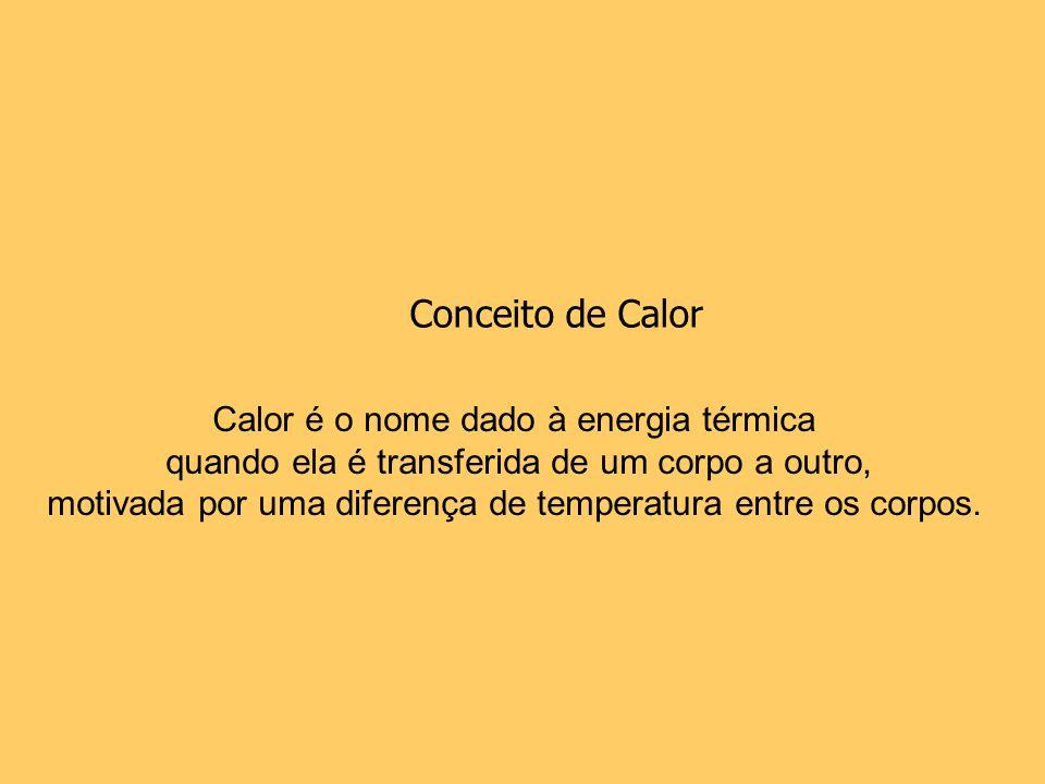 Calor é o nome dado à energia térmica quando ela é transferida de um corpo a outro, motivada por uma diferença de temperatura entre os corpos. Conceit