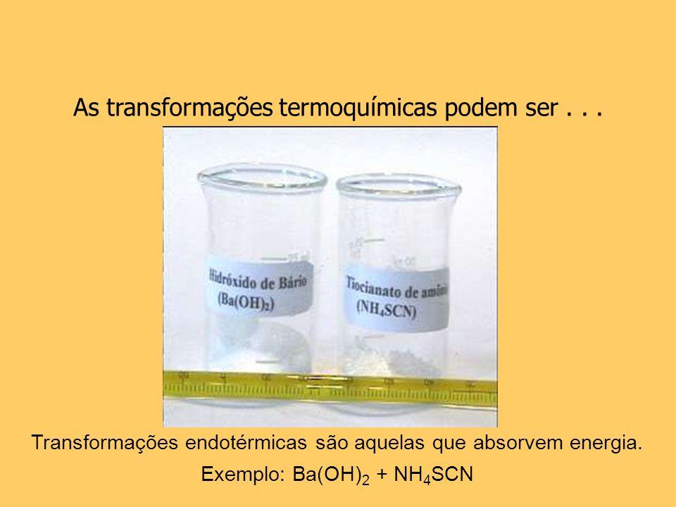 As transformações termoquímicas podem ser... Transformações endotérmicas são aquelas que absorvem energia. Exemplo: Ba(OH) 2 + NH 4 SCN
