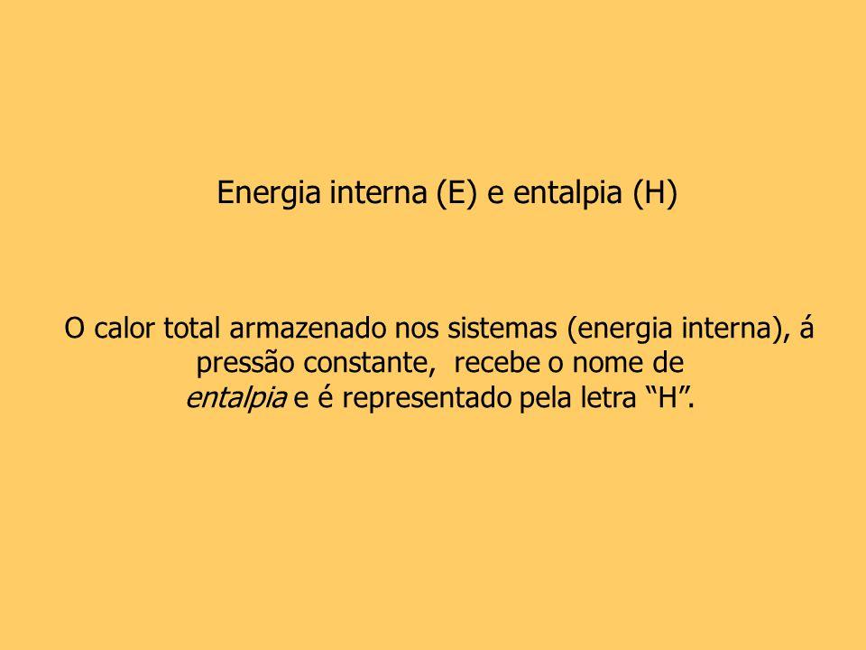 Energia interna (E) e entalpia (H) O calor total armazenado nos sistemas (energia interna), á pressão constante, recebe o nome de entalpia e é represe