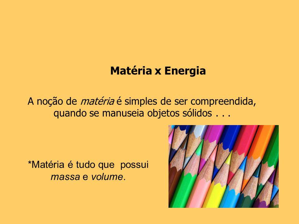 A noção de matéria é simples de ser compreendida, quando se manuseia objetos sólidos... *Matéria é tudo que possui massa e volume. Matéria x Energia