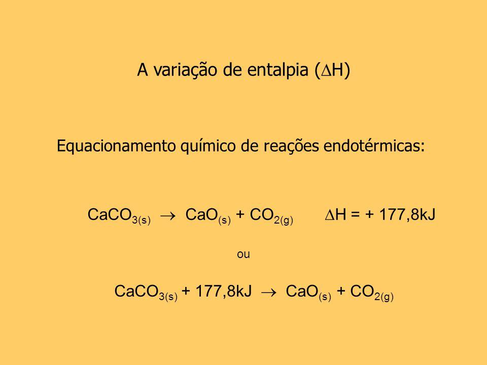 A variação de entalpia ( H) Equacionamento químico de reações endotérmicas: CaCO 3(s) CaO (s) + CO 2(g) H = + 177,8kJ CaCO 3(s) + 177,8kJ CaO (s) + CO