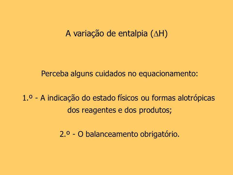A variação de entalpia ( H) Perceba alguns cuidados no equacionamento: 1.º - A indicação do estado físicos ou formas alotrópicas dos reagentes e dos p