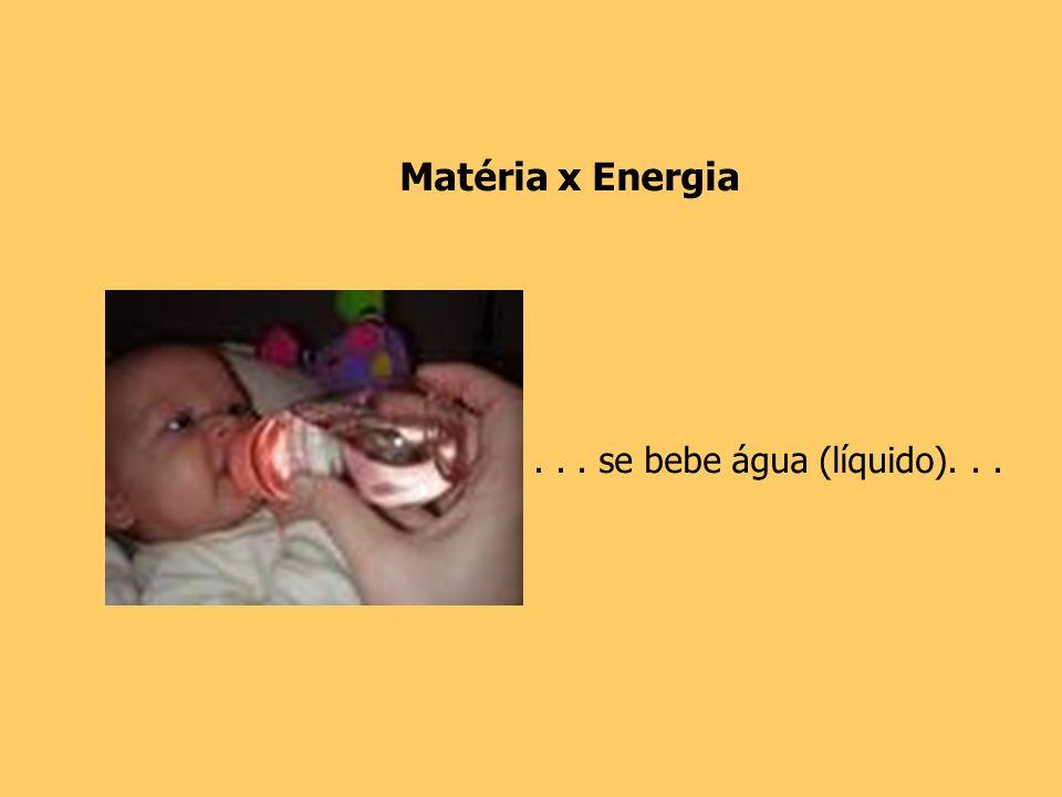 ... se bebe água (líquido)... Matéria x Energia
