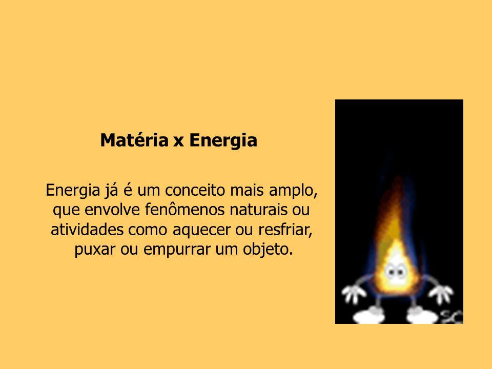 Energia já é um conceito mais amplo, que envolve fenômenos naturais ou atividades como aquecer ou resfriar, puxar ou empurrar um objeto. Matéria x Ene