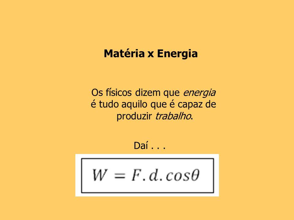 Os físicos dizem que energia é tudo aquilo que é capaz de produzir trabalho. Matéria x Energia Daí...