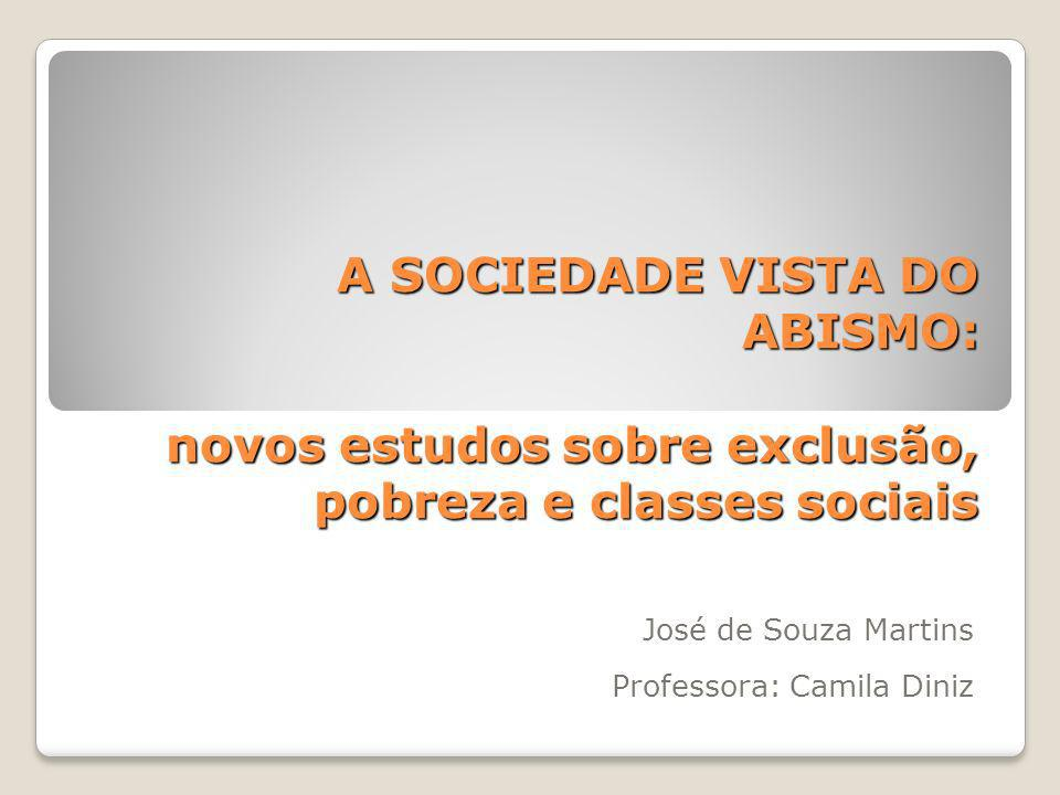 A SOCIEDADE VISTA DO ABISMO: novos estudos sobre exclusão, pobreza e classes sociais José de Souza Martins Professora: Camila Diniz