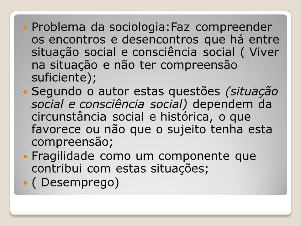 Problema da sociologia:Faz compreender os encontros e desencontros que há entre situação social e consciência social ( Viver na situação e não ter com