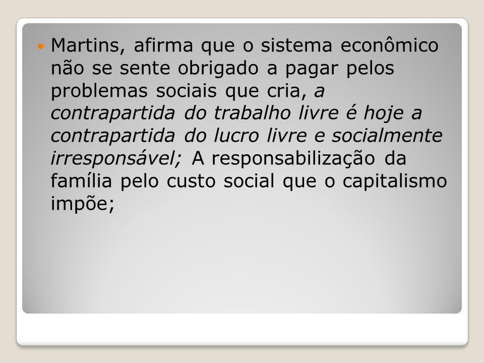 Martins, afirma que o sistema econômico não se sente obrigado a pagar pelos problemas sociais que cria, a contrapartida do trabalho livre é hoje a con