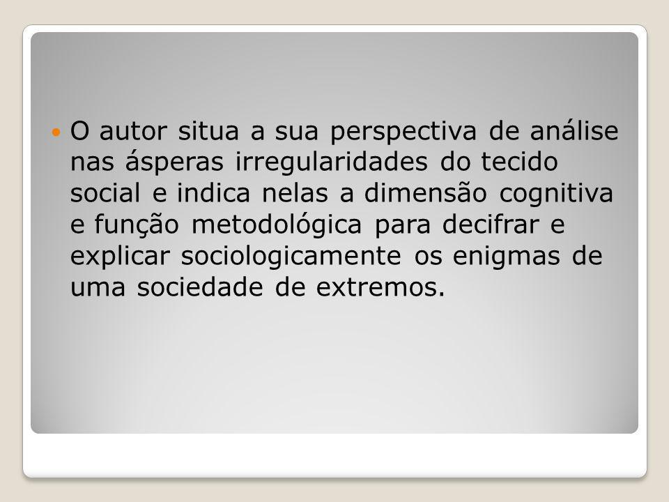 O autor situa a sua perspectiva de análise nas ásperas irregularidades do tecido social e indica nelas a dimensão cognitiva e função metodológica para