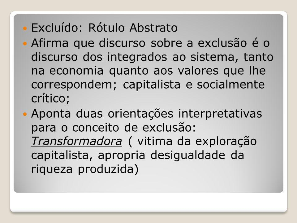 Excluído: Rótulo Abstrato Afirma que discurso sobre a exclusão é o discurso dos integrados ao sistema, tanto na economia quanto aos valores que lhe co