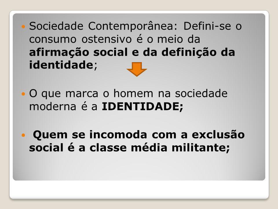 Sociedade Contemporânea: Defini-se o consumo ostensivo é o meio da afirmação social e da definição da identidade; O que marca o homem na sociedade mod