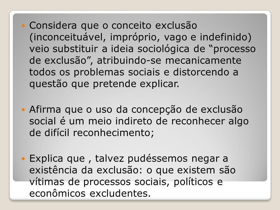 Considera que o conceito exclusão (inconceituável, impróprio, vago e indefinido) veio substituir a ideia sociológica de processo de exclusão, atribuin