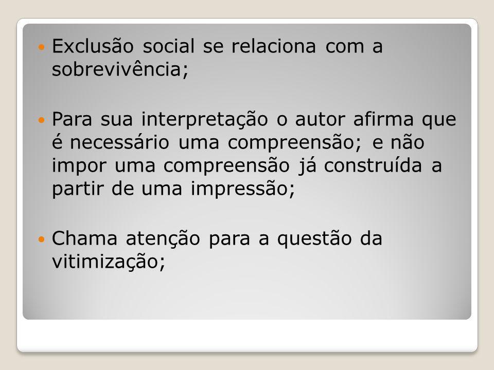Exclusão social se relaciona com a sobrevivência; Para sua interpretação o autor afirma que é necessário uma compreensão; e não impor uma compreensão